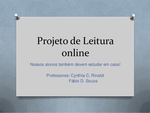 Projeto de Leitura online Nossos alunos também devem estudar em casa! Professores: Cynthia C. Rinaldi Fábio D. Souza