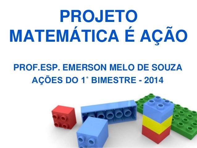 PROJETO MATEMÁTICA É AÇÃO PROF.ESP. EMERSON MELO DE SOUZA AÇÕES DO 1˚ BIMESTRE - 2014