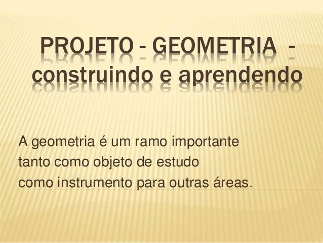 PROJETO - GEOMETRIA - construindo e aprendendo A geometria é um ramo importante tanto como objeto de estudo como instrumen...