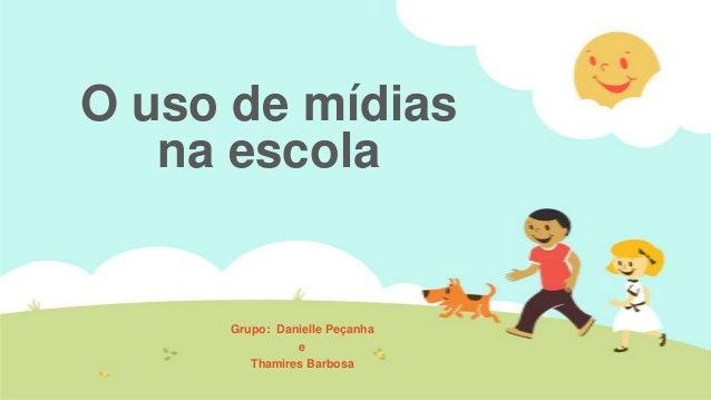 O uso de mídias na escola  Grupo: Danielle Peçanha e Thamires Barbosa