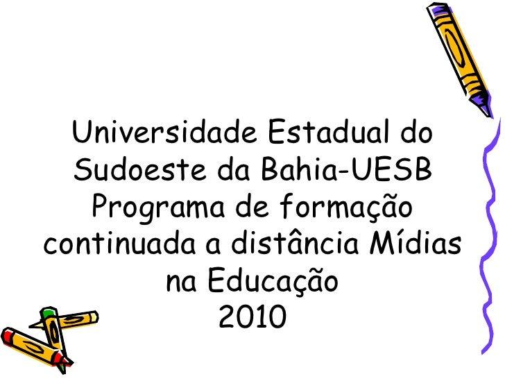 Universidade Estadual do Sudoeste da Bahia-UESB Programa de formação continuada a distância Mídias na Educação 2010