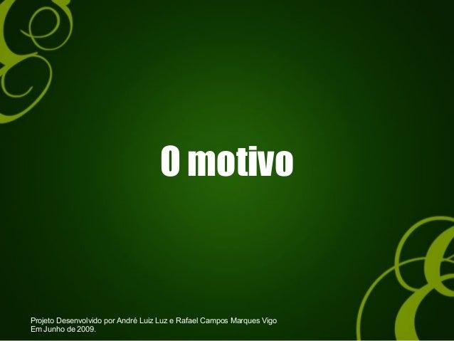 O motivo Projeto Desenvolvido por André Luiz Luz e Rafael Campos Marques Vigo Em Junho de 2009.