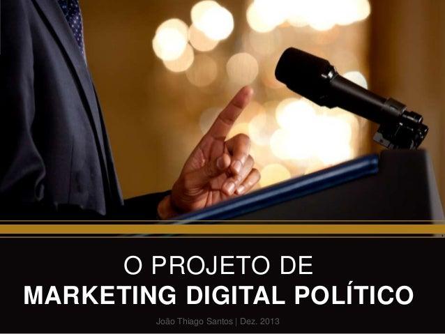 O PROJETO DE MARKETING DIGITAL POLÍTICO João Thiago Santos | Dez. 2013