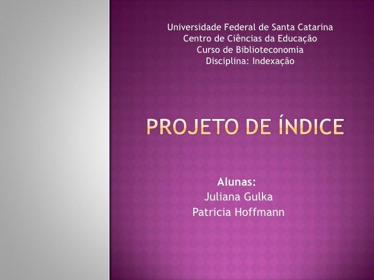 Alunas:  Juliana Gulka Patricia Hoffmann Universidade Federal de Santa Catarina Centro de Ciências da Educação Curso de Bi...