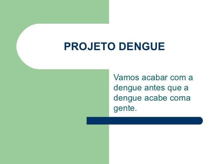 PROJETO DENGUE        Vamos acabar com a       dengue antes que a       dengue acabe coma       gente.