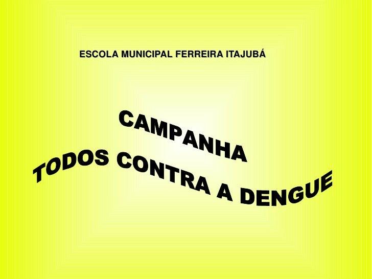 ESCOLA MUNICIPAL FERREIRA ITAJUBÁ CAMPANHA TODOS CONTRA A DENGUE