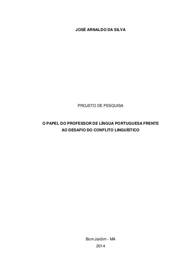 JOSÉ ARNALDO DA SILVA PROJETO DE PESQUISA O PAPEL DO PROFESSOR DE LÍNGUA PORTUGUESA FRENTE AO DESAFIO DO CONFLITO LINGUÍST...
