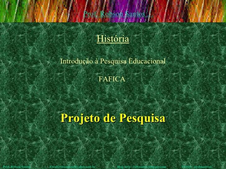 Projeto de Pesquisa Prof. Robson Santos  -  Email:robssantoss@yahoo.com.br  -  Blog: http://robssantos.blogspot.com  -  Tw...
