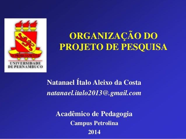 ORGANIZAÇÃO DO PROJETO DE PESQUISA Natanael Ítalo Aleixo da Costa natanael.italo2013@.gmail.com Acadêmico de Pedagogia Cam...