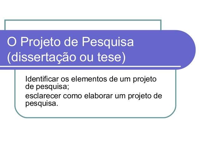 O Projeto de Pesquisa  (dissertação ou tese)  Identificar os elementos de um projeto  de pesquisa;  esclarecer como elabor...
