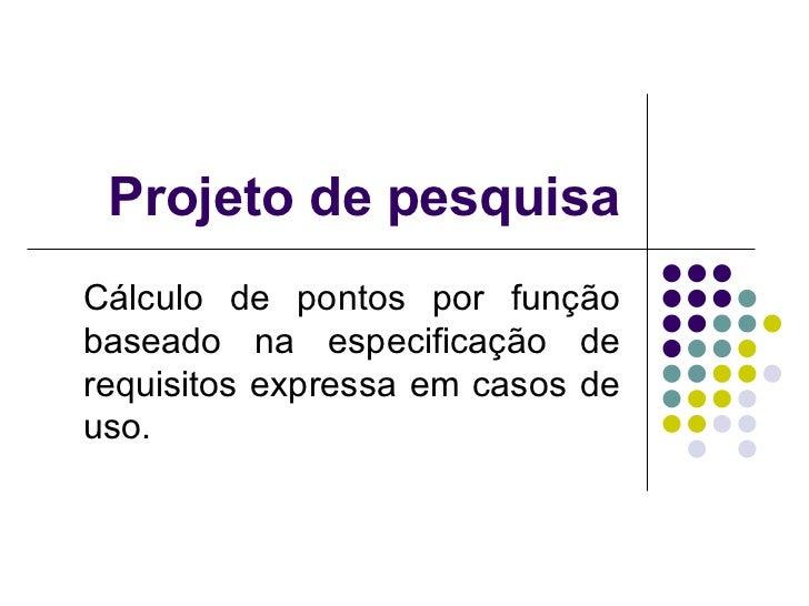 Projeto de pesquisa Cálculo de pontos por função baseado na especificação de requisitos expressa em casos de uso.