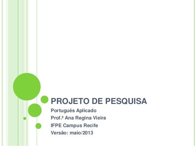 PROJETO DE PESQUISA Português Aplicado Prof.ª Ana Regina Vieira IFPE Campus Recife Versão: maio/2013