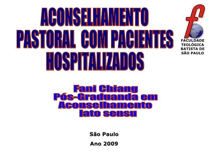 ACONSELHAMENTO PASTORAL  COM PACIENTES  HOSPITALIZADOS Fani Chiang Pós-Graduanda em  Aconselhamento lato sensu  FACULDADE ...