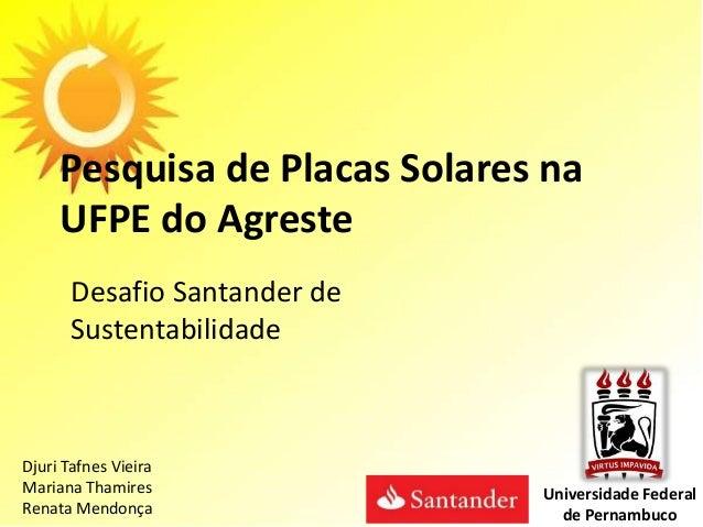 Pesquisa de Placas Solares na UFPE do Agreste Desafio Santander de Sustentabilidade Djuri Tafnes Vieira Mariana Thamires R...