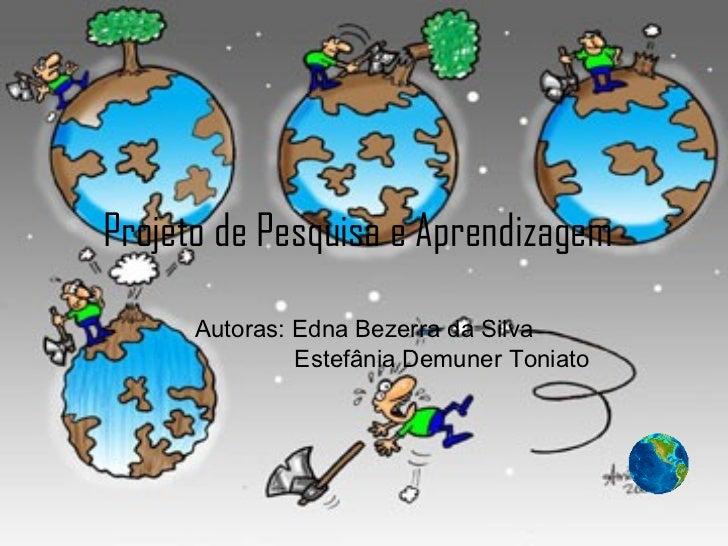 Projeto de Pesquisa e Aprendizagem   Autoras: Edna Bezerra da Silva   Estefânia Demuner Toniato