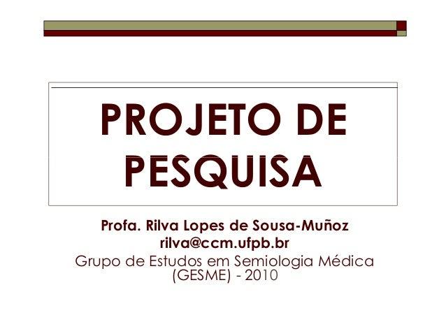 PROJETO DE   PESQUISA   Profa. Rilva Lopes de Sousa-Muñoz             rilva@ccm.ufpb.brGrupo de Estudos em Semiologia Médi...