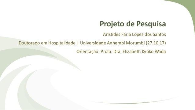Projeto de Pesquisa Aristides Faria Lopes dos Santos Doutorado em Hospitalidade | Universidade Anhembi Morumbi (27.10.17) ...