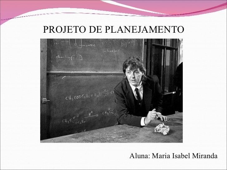 PROJETO DE PLANEJAMENTO Aluna: Maria Isabel Miranda