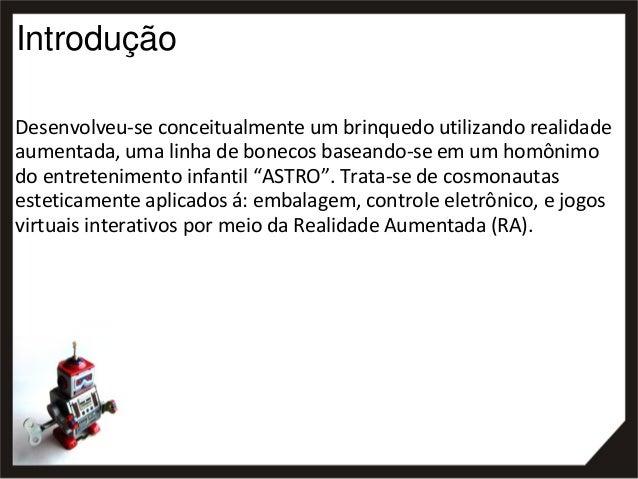 Introdução Desenvolveu-se conceitualmente um brinquedo utilizando realidade aumentada, uma linha de bonecos baseando-se em...