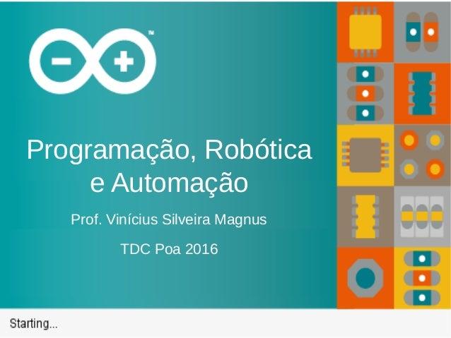 Programação, Robótica e Automação Prof. Vinícius Silveira Magnus TDC Poa 2016