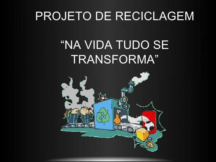 """PROJETO DE RECICLAGEM   """"NA VIDA TUDO SE     TRANSFORMA"""""""