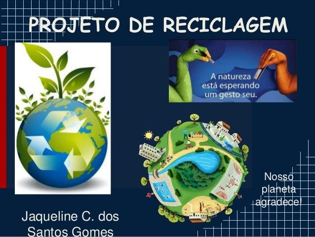PROJETO DE RECICLAGEM Jaqueline C. dos Santos Gomes Nosso planeta agradece!