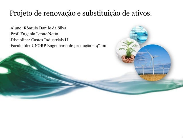 Projeto de renovação e substituição de ativos. Aluno: Rômulo Danilo da Silva Prof. Eugenio Leone Netto Disciplina: Custos ...