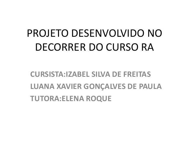 PROJETO DESENVOLVIDO NO  DECORRER DO CURSO RA  CURSISTA:IZABEL SILVA DE FREITAS  LUANA XAVIER GONÇALVES DE PAULA  TUTORA:E...