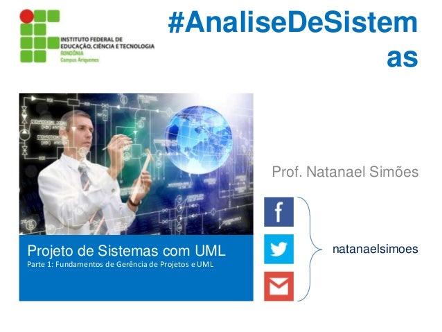 #AnaliseDeSistem as  Prof. Natanael Simões  Projeto de Sistemas com UML Parte 1: Fundamentos de Gerência de Projetos e UML...