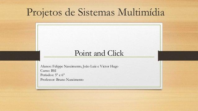 Projetos de Sistemas Multimídia Point and Click Alunos: Felippe Nascimento, João Luiz e Victor Hugo Curso: BSI Períodos: 5...