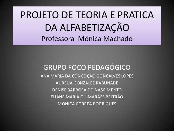 PROJETO DE TEORIA E PRATICA DA ALFABETIZAÇÃOProfessora  Mônica Machado<br />GRUPO FOCO PEDAGÓGICO<br />ANA MARIA DA CONCEI...