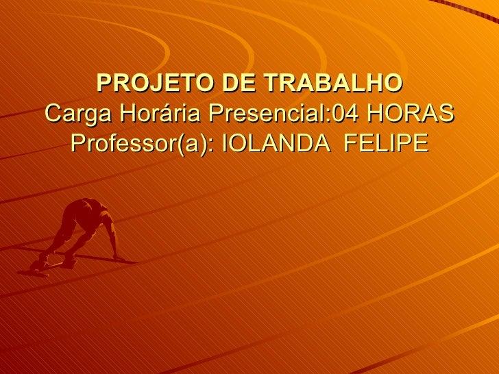 PROJETO DE TRABALHOCarga Horária Presencial:04 HORAS  Professor(a): IOLANDA FELIPE