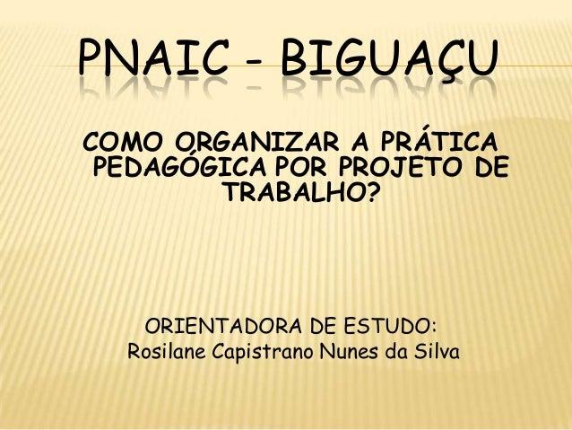 PNAIC - BIGUAÇU COMO ORGANIZAR A PRÁTICA PEDAGÓGICA POR PROJETO DE TRABALHO? ORIENTADORA DE ESTUDO: Rosilane Capistrano Nu...