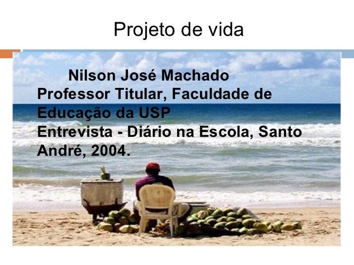 Projeto de vida  <ul><li>Nilson José Machado  Professor Titular, Faculdade de Educação da USP  Entrevista - Diário na Esco...