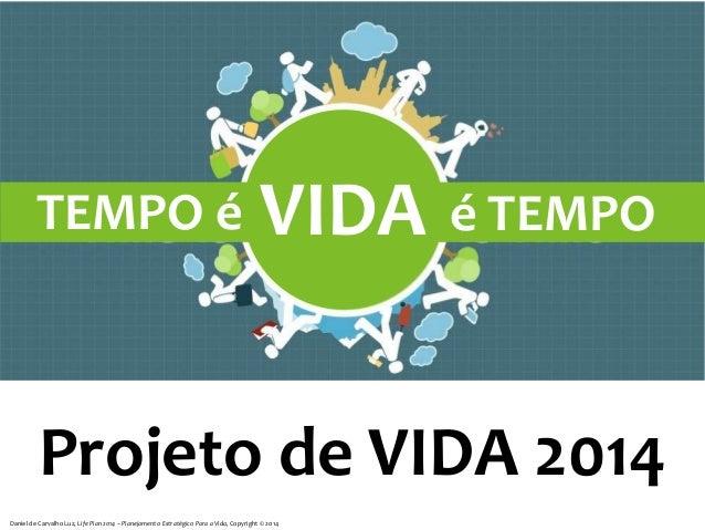 TEMPO é  VIDA é TEMPO  Projeto de VIDA 2014 Daniel de Carvalho Luz, Life Plan 2014 – Planejamento Estratégico Para a Vida,...