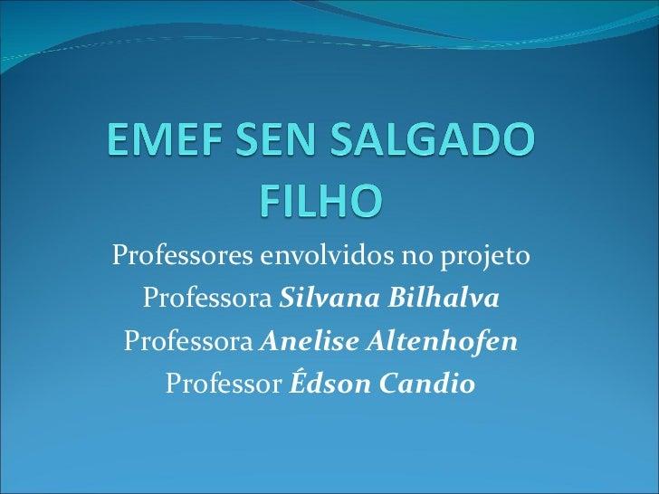 Professores envolvidos no projeto Professora  Silvana Bilhalva Professora  Anelise Altenhofen Professor  Édson Candio