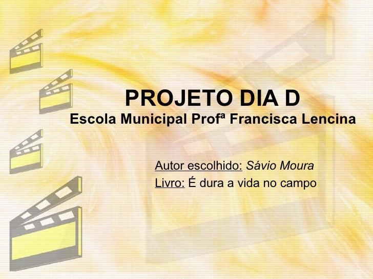 PROJETO DIA D Escola Municipal Profª Francisca Lencina Autor escolhido:   Sávio Moura Livro:  É dura a vida no campo