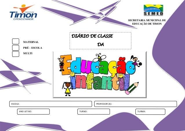 SECRETARIA MUNICIPAL DE EDUCAÇÃO DE TIMON  DIÁRIO DE CLASSE MATERNAL  DA  PRÉ – ESCOLA MULTI  ESCOLA: ANO LETIVO:  PROFESS...