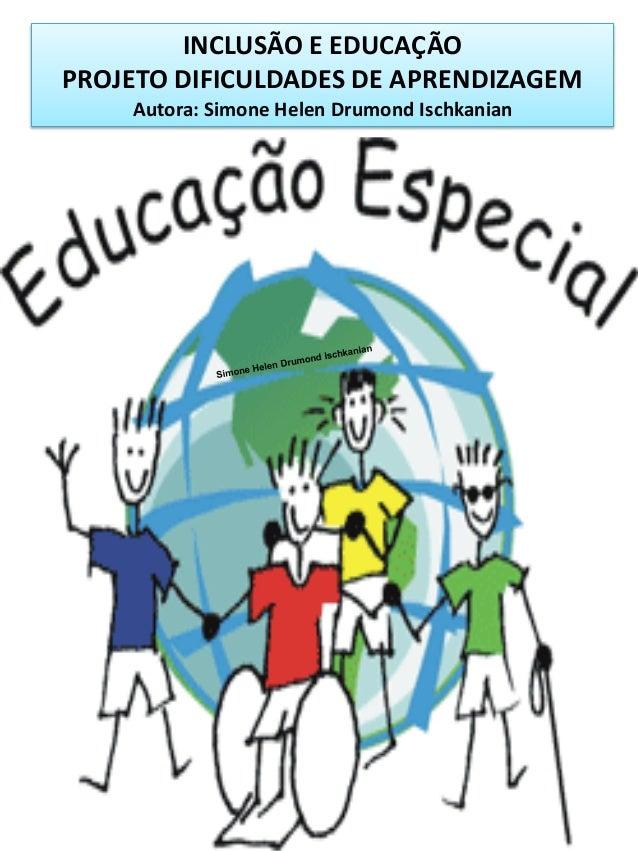 INCLUSÃO E EDUCAÇÃO PROJETO DIFICULDADES DE APRENDIZAGEM Autora: Simone Helen Drumond Ischkanian