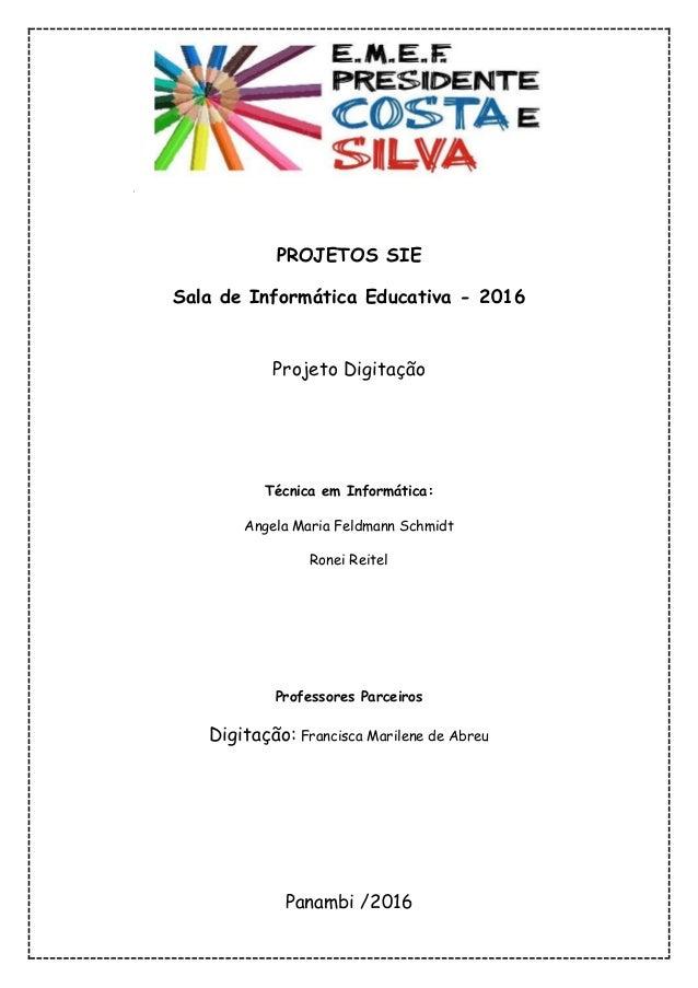 PROJETOS SIE Sala de Informática Educativa - 2016 Projeto Digitação Técnica em Informática: Angela Maria Feldmann Schmidt ...