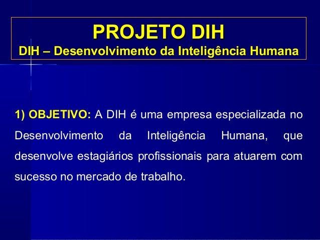 PROJETO DIH DIH – Desenvolvimento da Inteligência Humana  1) OBJETIVO: A DIH é uma empresa especializada no Desenvolviment...