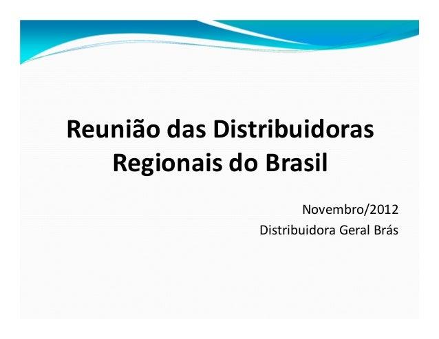 Reunião das Distribuidoras   Regionais do Brasil                        Novembro/2012                Distribuidora Geral B...