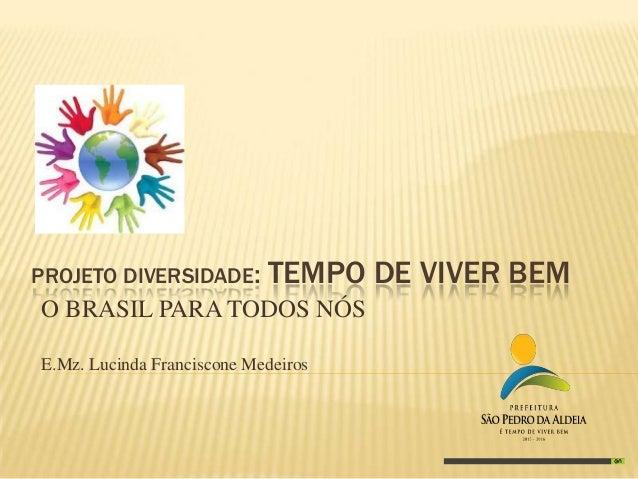 PROJETO DIVERSIDADE:  TEMPO DE VIVER BEM  O BRASIL PARA TODOS NÓS E.Mz. Lucinda Franciscone Medeiros