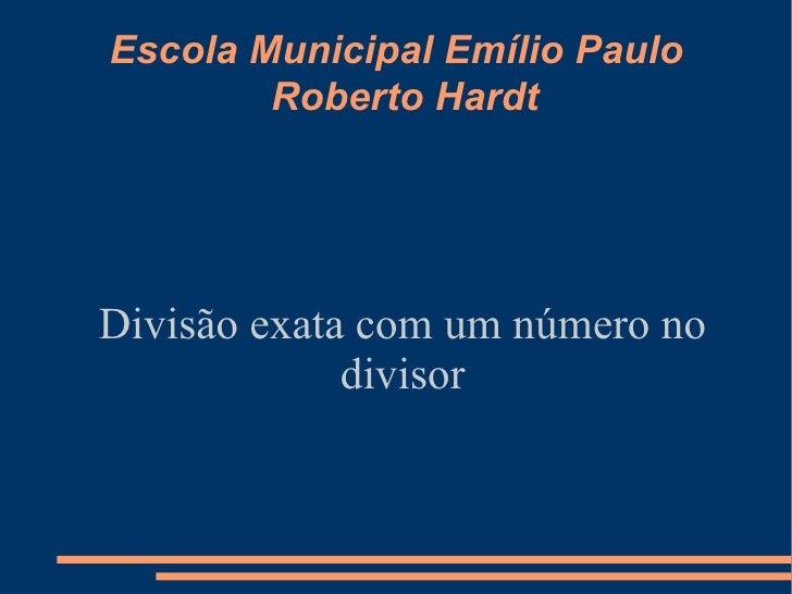 Escola Municipal Emílio Paulo Roberto Hardt Divisão exata com um número no divisor