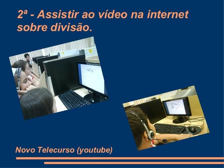 2ª - Assistir ao vídeo na internet sobre divisão. Novo Telecurso (youtube)