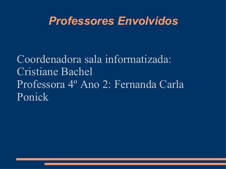 Professores Envolvidos Coordenadora sala informatizada: Cristiane Bachel Professora 4º Ano 2: Fernanda Carla Ponick