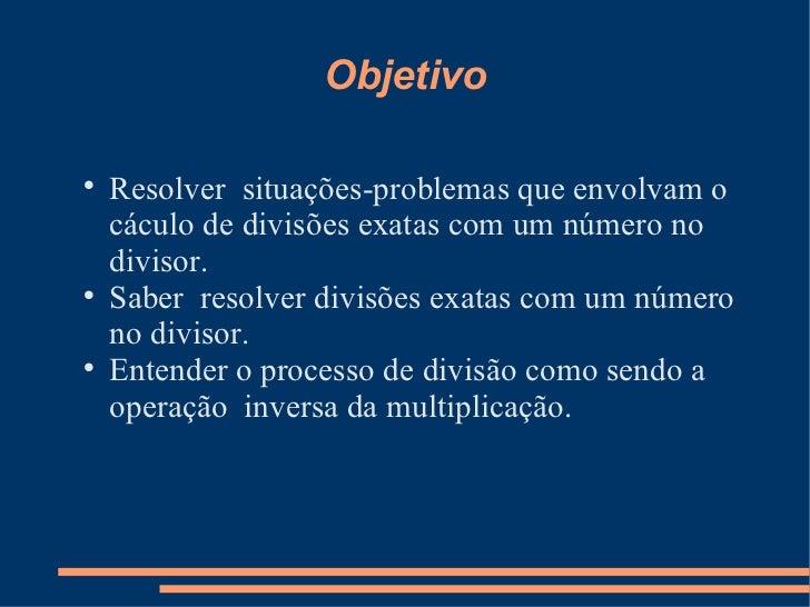 Objetivo <ul><li>Resolver  situações-problemas que envolvam o cáculo de divisões exatas com um número no divisor. </li></u...