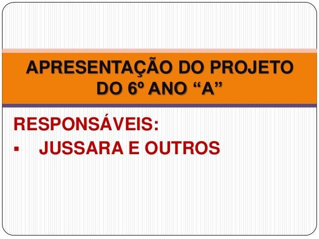"""RESPONSÁVEIS:  JUSSARA E OUTROS APRESENTAÇÃO DO PROJETO DO 6º ANO """"A"""""""