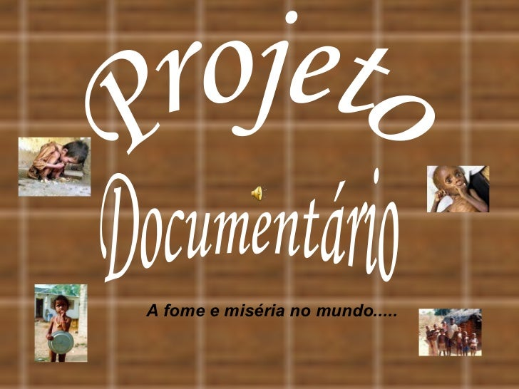 Documentário Projeto A fome e miséria no mundo.....