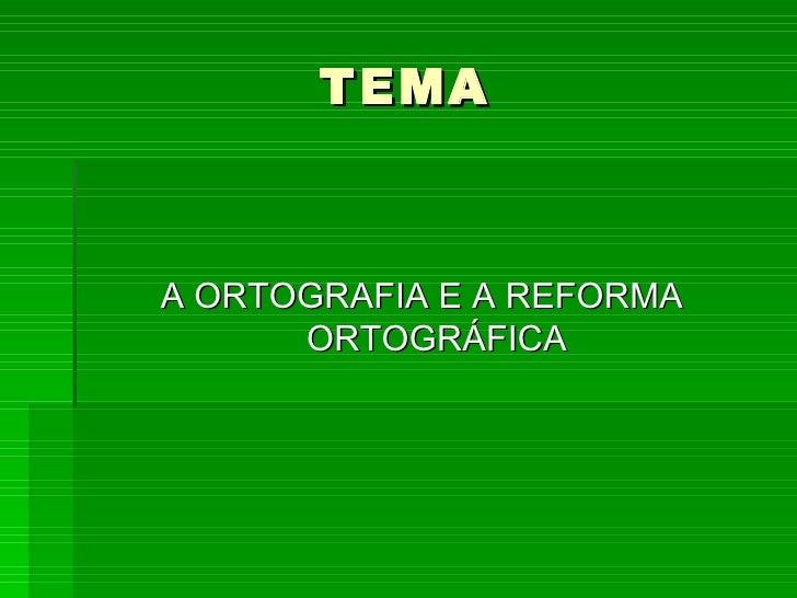 TEMA <ul><li>A ORTOGRAFIA E A REFORMA ORTOGRÁFICA </li></ul>